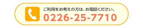 利用をお考えの方は、まずは お電話ください。0226-25-7710